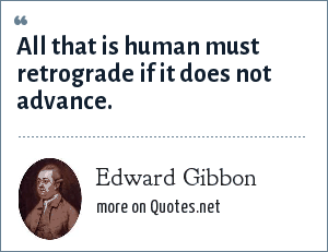 Edward Gibbon: All that is human must retrograde if it does not advance.