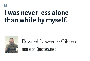 Edward Lawrence Gibson: I was never less alone than while by myself.