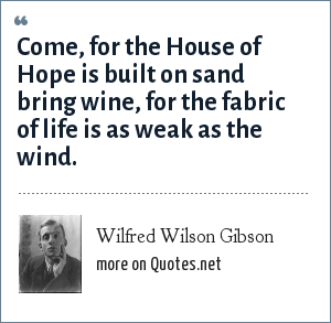 Wilfred Wilson Gibson: Come, for the House of Hope is built on sand bring wine, for the fabric of life is as weak as the wind.