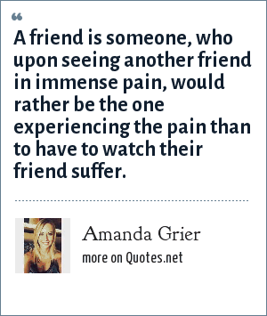 Amanda Grier: A friend is someone, who upon seeing another friend in immense pain, would rather be the one experiencing the pain than to have to watch their friend suffer.