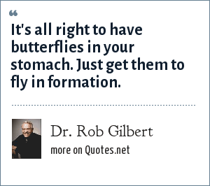 Dr. Rob Gilbert: It's all right to have butterflies in your stomach. Just get them to fly in formation.