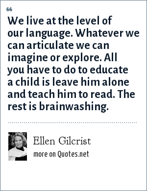 Ellen Gilcrist: We live at the level of our language. Whatever we can articulate we can imagine or explore. All you have to do to educate a child is leave him alone and teach him to read. The rest is brainwashing.