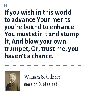 William S. Gilbert: If you wish in this world to advance Your merits you're bound to enhance You must stir it and stump it, And blow your own trumpet, Or, trust me, you haven't a chance.
