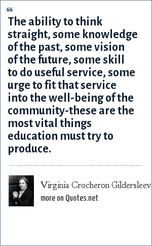 Virginia Crocheron Gildersleeve: The ability to think straight, some knowledge of the past, some vision of the future, some skill to do useful service, some urge to fit that service into the well-being of the community-these are the most vital things education must try to produce.