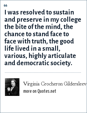 Virginia Crocheron Gildersleeve: I was resolved to sustain and preserve in my college the bite of the mind, the chance to stand face to face with truth, the good life lived in a small, various, highly articulate and democratic society.