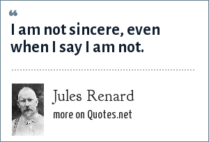 Jules Renard: I am not sincere, even when I say I am not.