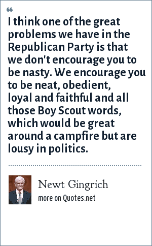 Newt Gingrich: I think one of the great problems we have in the Republican Party is that we don't encourage you to be nasty. We encourage you to be neat, obedient, loyal and faithful and all those Boy Scout words, which would be great around a campfire but are lousy in politics.
