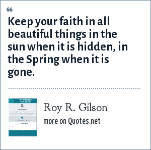 Roy R. Gilson: Keep your faith in all beautiful things in the sun when it is hidden, in the Spring when it is gone.