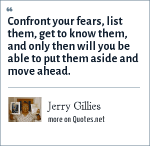 Jerry Gillies: Confront your fears, list them, get to know them, and only then will you be able to put them aside and move ahead.
