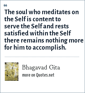 Bhagavad Gita: The soul who meditates on the Self is content to serve the Self and rests satisfied within the Self there remains nothing more for him to accomplish.
