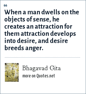 Bhagavad Gita: When a man dwells on the objects of sense, he creates an attraction for them attraction develops into desire, and desire breeds anger.