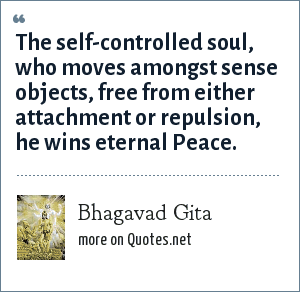 Bhagavad Gita: The self-controlled soul, who moves amongst sense objects, free from either attachment or repulsion, he wins eternal Peace.