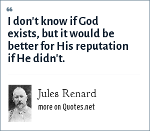 Jules Renard: I don't know if God exists, but it would be better for His reputation if He didn't.