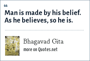 Bhagavad Gita: Man is made by his belief. As he believes, so he is.