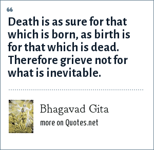 Bhagavad Gita: Death is as sure for that which is born, as birth is for that which is dead. Therefore grieve not for what is inevitable.