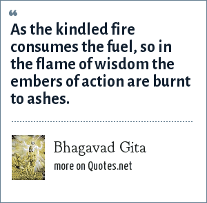 Bhagavad Gita: As the kindled fire consumes the fuel, so in the flame of wisdom the embers of action are burnt to ashes.