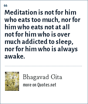 Bhagavad Gita: Meditation is not for him who eats too much, nor for him who eats not at all not for him who is over much addicted to sleep, nor for him who is always awake.