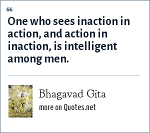Bhagavad Gita: One who sees inaction in action, and action in inaction, is intelligent among men.