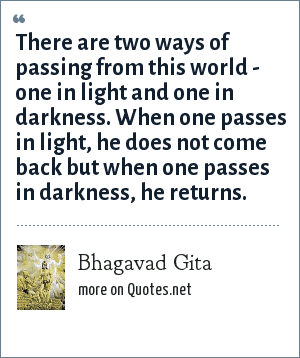 Bhagavad Gita: There are two ways of passing from this world - one in light and one in darkness. When one passes in light, he does not come back but when one passes in darkness, he returns.