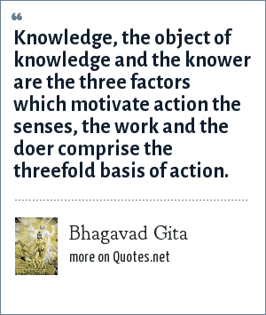 Bhagavad Gita: Knowledge, the object of knowledge and the knower are the three factors which motivate action the senses, the work and the doer comprise the threefold basis of action.