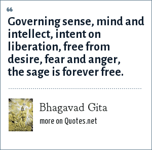 Bhagavad Gita: Governing sense, mind and intellect, intent on liberation, free from desire, fear and anger, the sage is forever free.