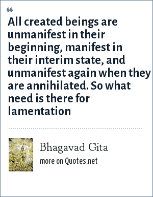 Bhagavad Gita: All created beings are unmanifest in their beginning, manifest in their interim state, and unmanifest again when they are annihilated. So what need is there for lamentation