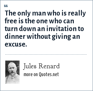 Jules Renard: The only man who is really free is the one who can turn down an invitation to dinner without giving an excuse.