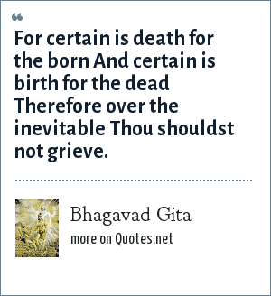 Bhagavad Gita: For certain is death for the born And certain is birth for the dead Therefore over the inevitable Thou shouldst not grieve.