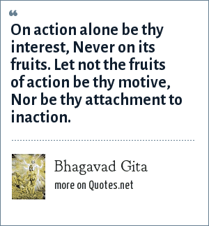 Bhagavad Gita: On action alone be thy interest, Never on its fruits. Let not the fruits of action be thy motive, Nor be thy attachment to inaction.