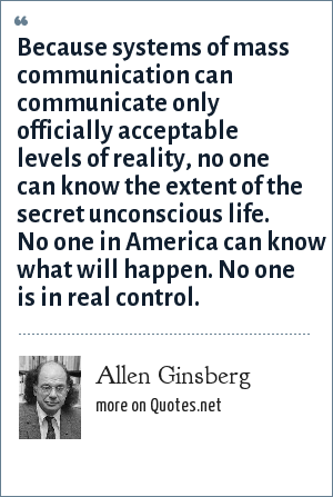 Allen Ginsberg: Because systems of mass communication can communicate only officially acceptable levels of reality, no one can know the extent of the secret unconscious life. No one in America can know what will happen. No one is in real control.