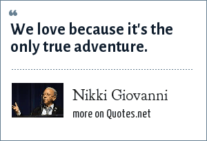 Nikki Giovanni: We love because it's the only true adventure.