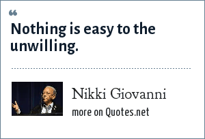 Nikki Giovanni: Nothing is easy to the unwilling.