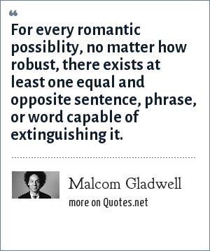 Malcom Gladwell: For every romantic possiblity, no matter how robust, there exists at least one equal and opposite sentence, phrase, or word capable of extinguishing it.