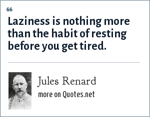 Jules Renard: Laziness is nothing more than the habit of resting before you get tired.