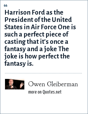 Owen Gleiberman: Harrison Ford as the President of the United States in Air Force One is such a perfect piece of casting that it's once a fantasy and a joke The joke is how perfect the fantasy is.