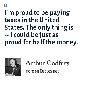 Arthur Godfrey: I'm proud to be paying taxes in the United States. The only thing is -- I could be just as proud for half the money.