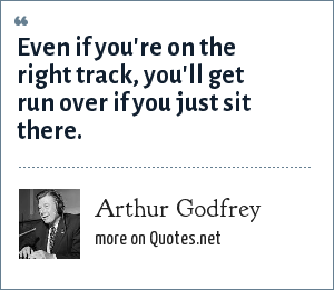 Arthur Godfrey: Even if you're on the right track, you'll get run over if you just sit there.
