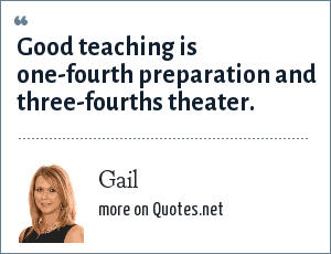 Gail: Good teaching is one-fourth preparation and three-fourths theater.