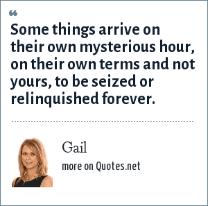 Gail: Some things arrive on their own mysterious hour, on their own terms and not yours, to be seized or relinquished forever.
