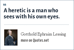 Gotthold Ephraim Lessing: A heretic is a man who sees with his own eyes.