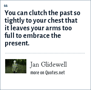 Jan Glidewell: You can clutch the past so tightly to your chest that it leaves your arms too full to embrace the present.