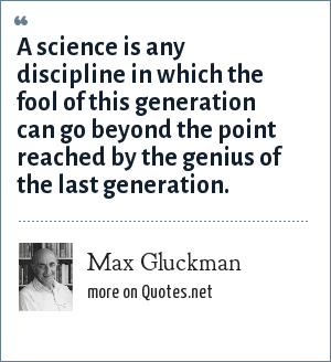 Max Gluckman: A science is any discipline in which the fool of this generation can go beyond the point reached by the genius of the last generation.