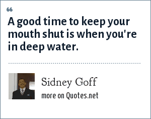 Sidney Goff: A good time to keep your mouth shut is when you're in deep water.
