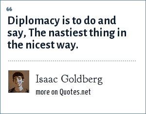 Isaac Goldberg: Diplomacy is to do and say, The nastiest thing in the nicest way.