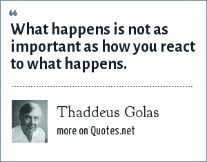 Thaddeus Golas: What happens is not as important as how you react to what happens.
