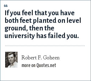 Robert F. Goheen: If you feel that you have both feet planted on level ground, then the university has failed you.