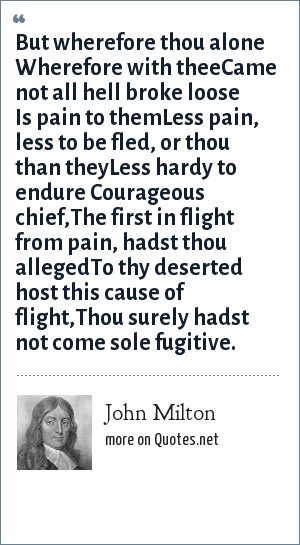 John Milton: But wherefore thou alone Wherefore with theeCame not all hell broke loose Is pain to themLess pain, less to be fled, or thou than theyLess hardy to endure Courageous chief,The first in flight from pain, hadst thou allegedTo thy deserted host this cause of flight,Thou surely hadst not come sole fugitive.