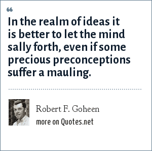 Robert F. Goheen: In the realm of ideas it is better to let the mind sally forth, even if some precious preconceptions suffer a mauling.