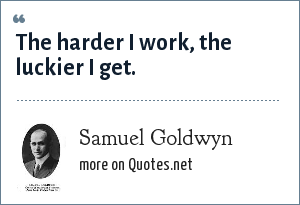 Samuel Goldwyn: The harder I work, the luckier I get.
