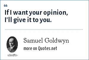 Samuel Goldwyn: If I want your opinion, I'll give it to you.